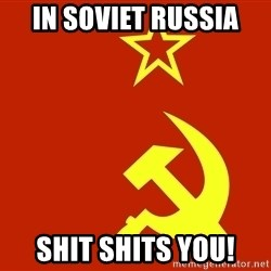 In Soviet Russia - In soviet russia Shit shits you!