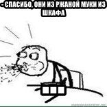Cereal Guy Spit - - спасибо, они из ржаной муки из шкафа ...