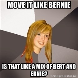 Musically Oblivious 8th Grader - move it like bernie is that like a mix of bert and ernie?