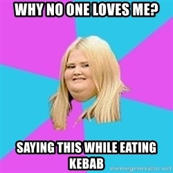 Fat Girl - why no one loves me? saying this while eating kebab