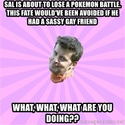 Sassy Gay Friend - Sal is about to lose a pokemon battle. this fate would've been avoided if he had a sassy gay friend What, what, what are you doing??