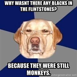 Racist Dog - Why wasnt there any blacks in the flintstones?  Because they were still monkeys.