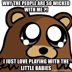 Pedobear Triste - WHY THE PEOPLE ARE SO WICKED WITH ME ?! I JUST LOVE PLAYING WITH the little BABIES