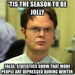 Dwight Meme - 'tis the season to be jolly false. statistics show that more people are depressed during winter.