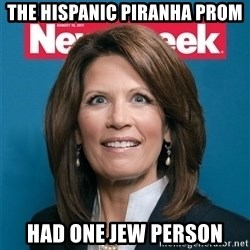 Crazy Eyed Michelle Bachmann - THe Hispanic Piranha prom had one jew person
