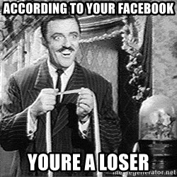 According to this... - according to your facebook youre a loser