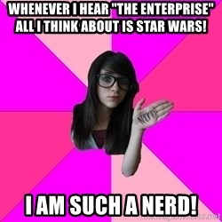 """Idiot Nerd Girl - WHenever i hear """"The enterprise"""" all i think about is star wars! i am such a nerd!"""