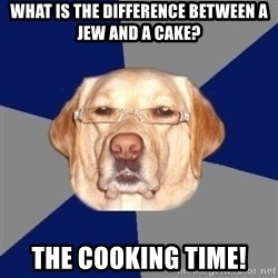 Racist Dawg - what is the difference between a jew and a cake? THE COOKING TIME!