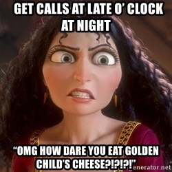 "npd parents -   GET CALLS AT LATE O' CLOCK AT NIGHT ""OMG HOW DARE YOU EAT GOLDEN CHILD'S CHEESE?!?!?!"""