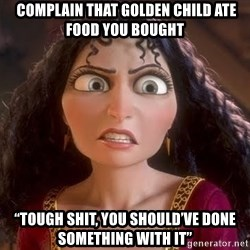"npd parents -  COMPLAIN THAT GOLDEN CHILD ATE FOOD YOU BOUGHT ""TOUGH SHIT, YOU SHOULD'VE DONE SOMETHING WITH IT"""
