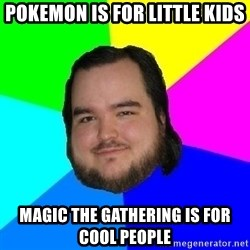 Advice Neckbeard - pokemon is for little kids magic the gathering is for cool people