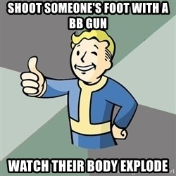 Fallout Boy - Shoot someone's foot with a bb gun watch their body explode