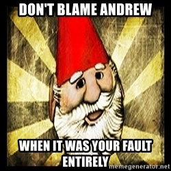 Gnome Chompski - Don't blame Andrew When it was your fault entirely