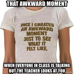 That Awkward Moment When - That awkward moment when everyone in class is talking but the teacher looks at you