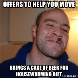 Good Guy Greg - Offers to help you move brings a case of beer for housewarming gift