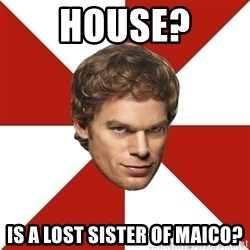 Dexter Morgan Public - House? is a lost sister of Maico?