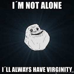 Forever Alone - i´m not alone I´ll always have virginity