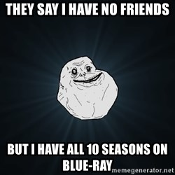 Forever Alone - They say i have no friends But i have all 10 seasons on Blue-RAY