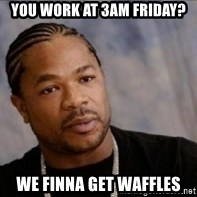 Xzibit WTF - you work at 3am friday? we finna get waffles