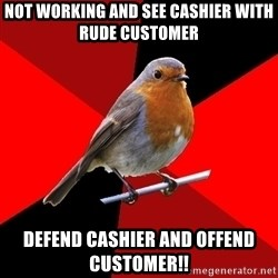 Retail Robin - Not working and see Cashier with rude customer Defend cashier and offend customer!!