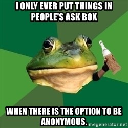 Foul Bachelor Frog (Alcoholic Anon) - I only ever put things in people's ask box when there is the option to be Anonymous.