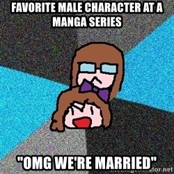 "Insanity Fangirls - Favorite male character at a manga series ""omg we're married"""