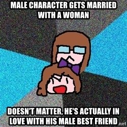 Insanity Fangirls - male character gets married with a woman doesn't matter, he's actually in love with his male best friend