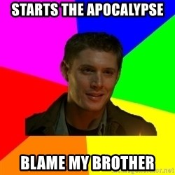 glorious Dean - starts the apocalypse blame my brother