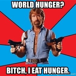 Chuck Norris  - WORLD HUNGER? BITCH, I EAT HUNGER.