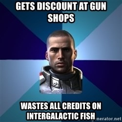 Blatant Commander Shepard - gets discount at gun shops wastes all credits on intergalactic fish