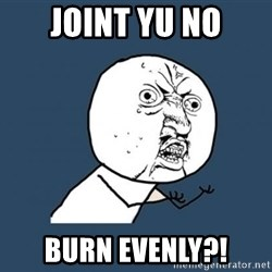 YU NO - joint yu no burn evenly?!