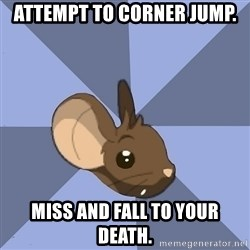 Transformice meme mouse - attempt to corner jump. miss and fall to your death.