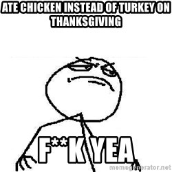 Fuck Yeah - ATE CHICKEN INSTEAD OF TURKEY ON THANKSGIVING F**K YEA