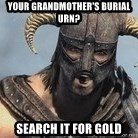 Skyrim Meme Generator - Your grandmother's burial urn? search it for gold