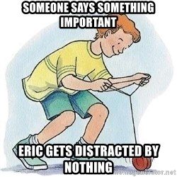 Yo-Yo Noob - Someone says something important ERIC GETS DISTRACTED BY NOTHING
