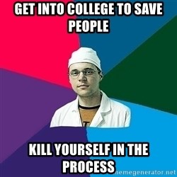 DoctorCynic - get into college to save people kill yourself in the process