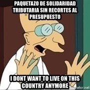 Professor Farnsworth - PAQUETAZO DE SOLIDARIDAD TRIBUTARIA SIN RECORTES AL PRESUPUESTO I DONT WANT TO LIVE ON THIS COUNTRY ANYMORE
