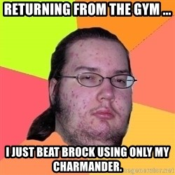 Butthurt Dweller - Returning from the gym ... I just beat Brock using only my Charmander.