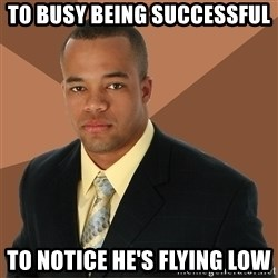 Successful Black Man - to busy being successful to notice he's flying low
