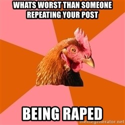 Anti Joke Chicken - whats worst than someone repeating your post being raped