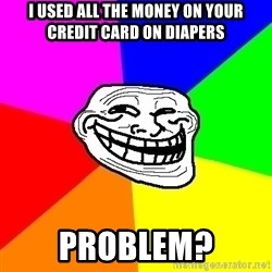 Trollface - i used all the money on your credit card on diapers problem?