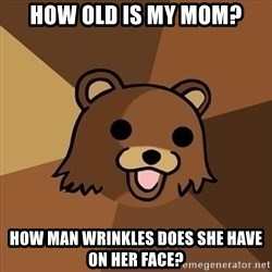 Pedobear - how old is my mom? how man wrinkles does she have on her face?
