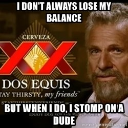 Dos Equis Man - I don't always lose my balance But when I do, I stomp on a dude