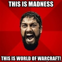 THIS IS SPARTAAA!!11!1 - this is madness this is world of warcraft!