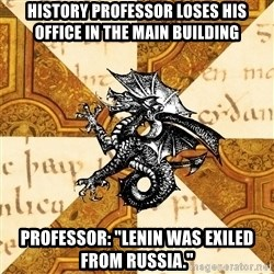 """History Major Heraldic Beast - History Professor loses his office in the main building Professor: """"Lenin was exiled from Russia."""""""