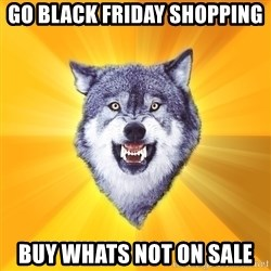 Courage Wolf - Go black friday shopping buy whats not on sale