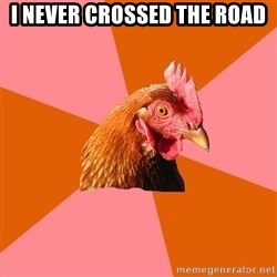 Anti Joke Chicken - i never crossed the road