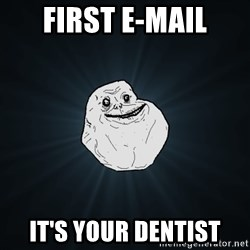 Forever Alone - first e-mail it's your dentist