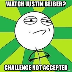Challenge Accepted 2 - watch justin beiber? challenge not accepted