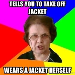 teacher - tells you to take off jacket wears a jacket herself